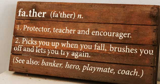 father defined as protector, teacher, encourager. banker hero playmate and coach. picks you up with you fall, lets you try again.