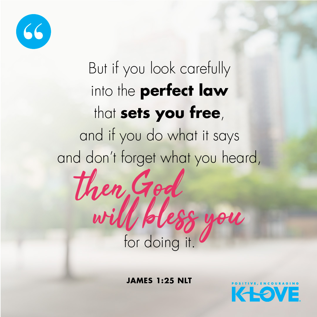 But if you look carefully into the perfect law that sets you free, and if you do what it says and don't forget what you heard, then God will bless you for doing it. -James 1:25 NLT