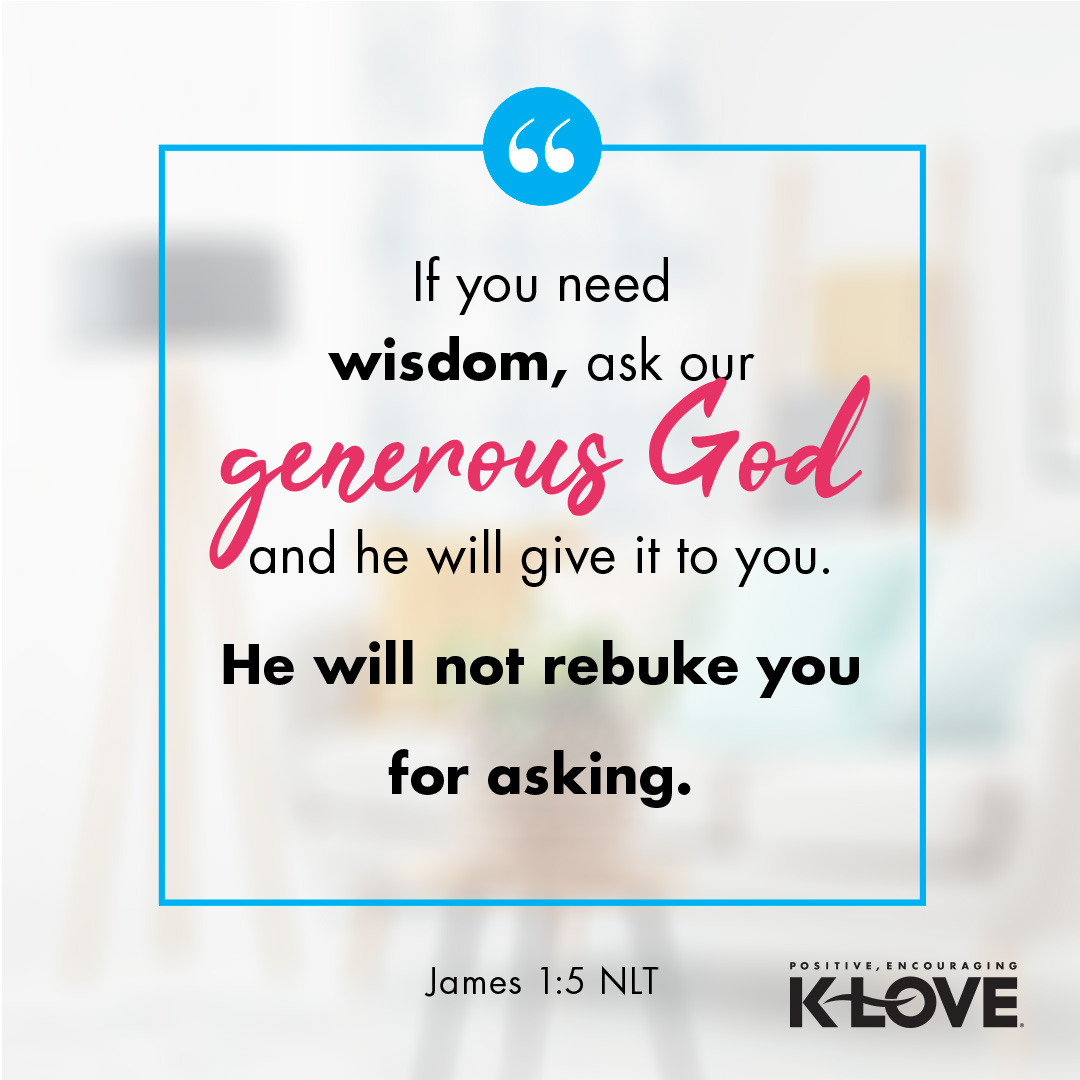 If you need wisdom, ask our generous God, and he will give it to you. He will not rebuke you for asking. -James 1:5 NLT