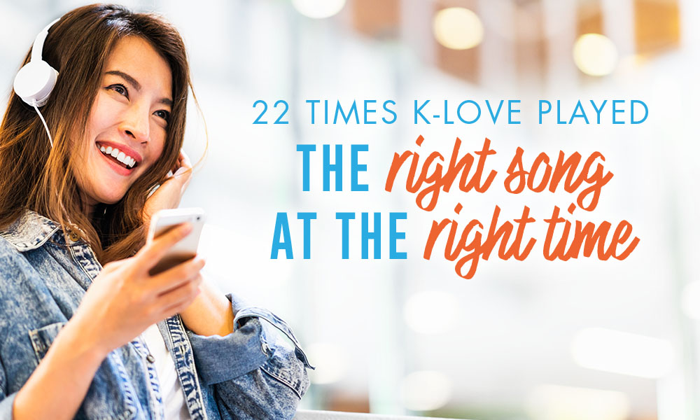 22 Times K-LOVE Played The Right Song At The Right Time