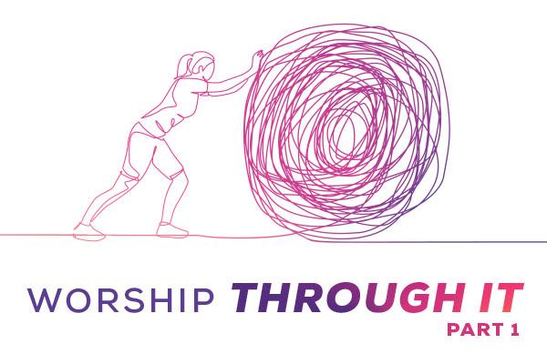 Worship Through It: Part 1