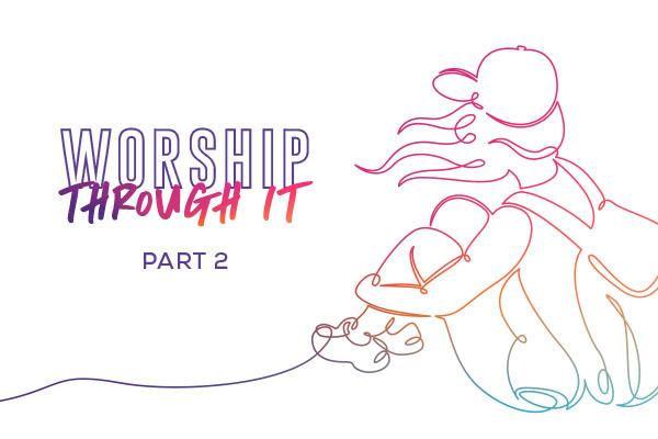 Worship Through It: Part 2