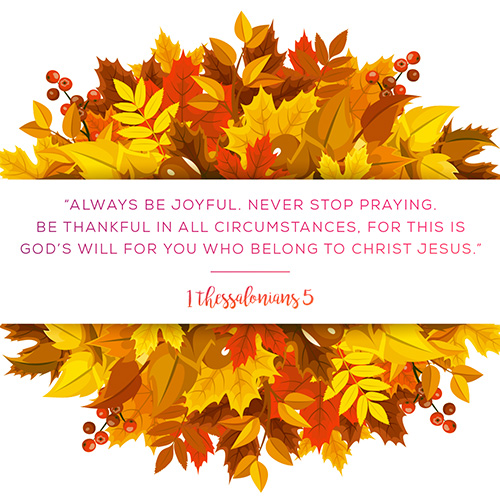 """Always be joyful.Never stop praying. Be thankful in all circumstances, for this is God's will for you who belong to Christ Jesus."" - 1 Thessalonians 5"
