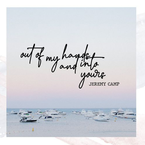 Out of my hands and into yours - Jeremy Camp
