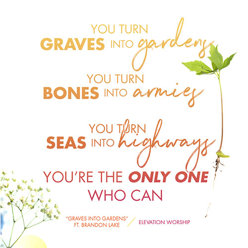"You turn graves into gardens  You turn bones into armies  You turn seas into highways  You're the only one who can  ""Graves Into Gardens"" Elevation Worship"