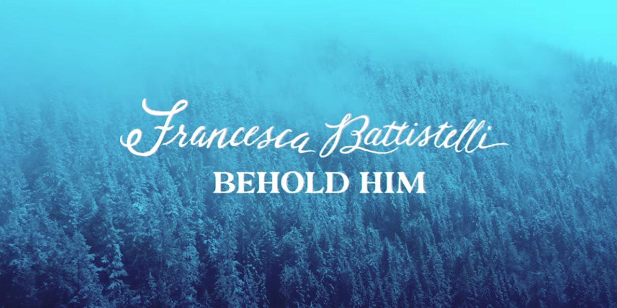 """Behold Him"" by Francesca Battistelli"