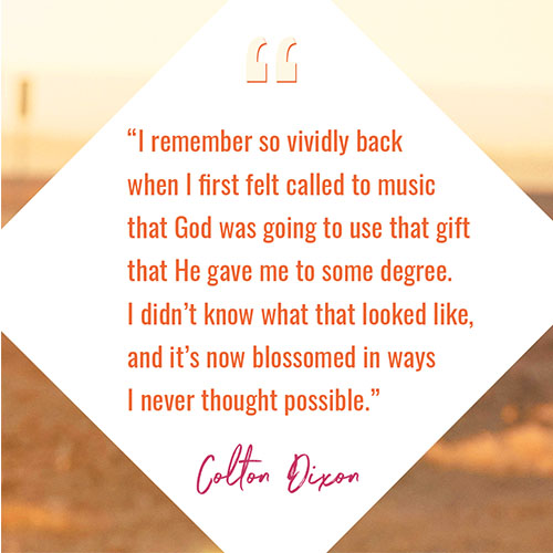 """""""I remember so vividly back when I first felt called to music that God was going to use that gift that He gave me to some degree. I didn't know what that looked like, and it's now blossomed in ways I never thought possible"""""""