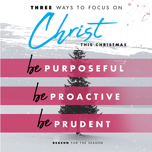 3 Ways to Focus on Christ this Christmas 1. Be Purposeful 2. Be Prudent 3. Be Proactive