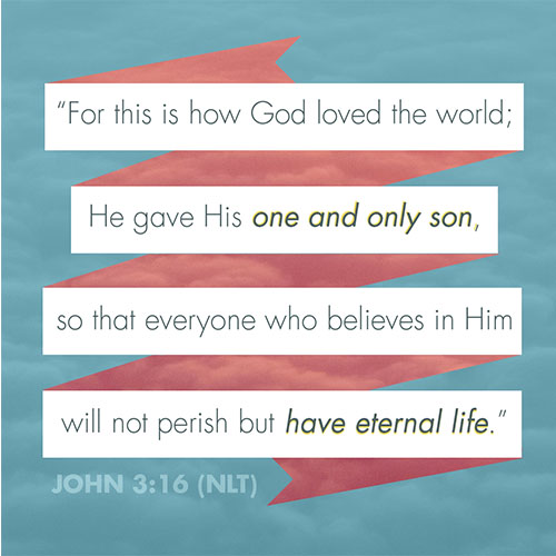 """""""For this is how God loved the world; He gave his one and only son so that everyone who believesin him will not perish but have eternal life.""""(John 3:16 NLT)"""