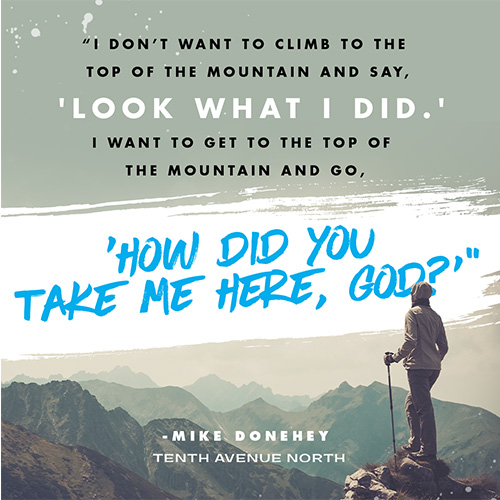 So I don't want to climb to the top of the mountain and say, 'Look what I did.' I want to get to the top of the mountain and go, 'How did You take me here, God?'""