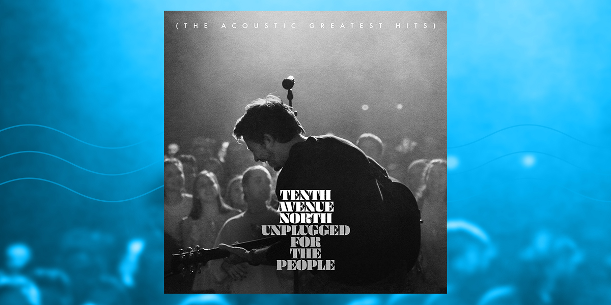 Tenth Avenue North - Unplugged for the People (The Acoustic Greatest Hits)