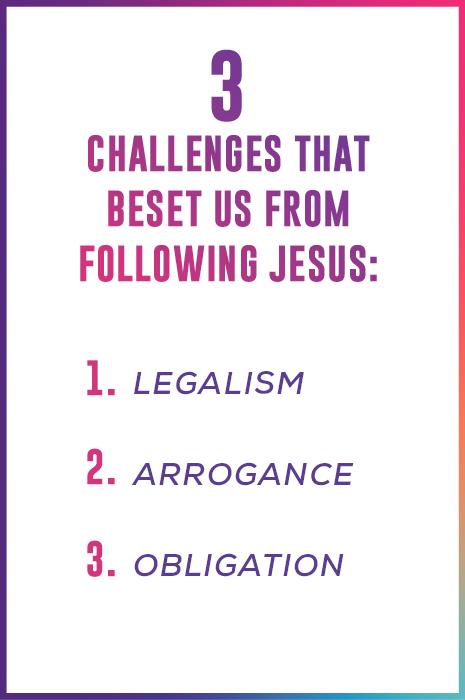 3 Challenges That Beset Us From Following Jesus:  1. Legalism  2. Arrogance  3. Obligation