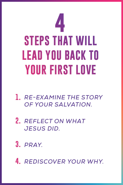 4 Steps That Will Lead You Back To Your First Love 1. Re-examine the story of your salvation.  2. Reflect on what Jesus did. 3. Pray. 4. Rediscover your why.