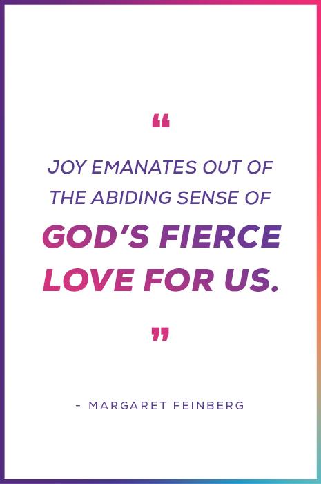 """""""Joy emanates out of the abiding sense of God's fierce love for us."""" - Margaret Feinberg"""