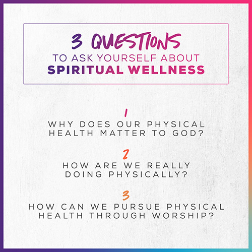3 Questions To Ask Yourself About Spiritual Wellness: 1. Why does our physical health matter to God? 2. How are we really doing physically?  3. How can we pursue physical health through worship?