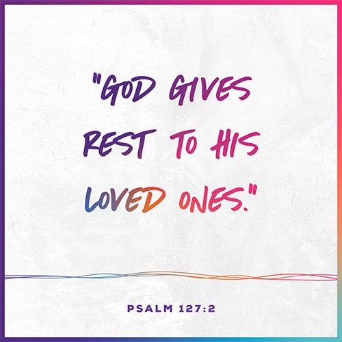 """""""God gives rest to his loved ones."""" - Psalm 127:2"""