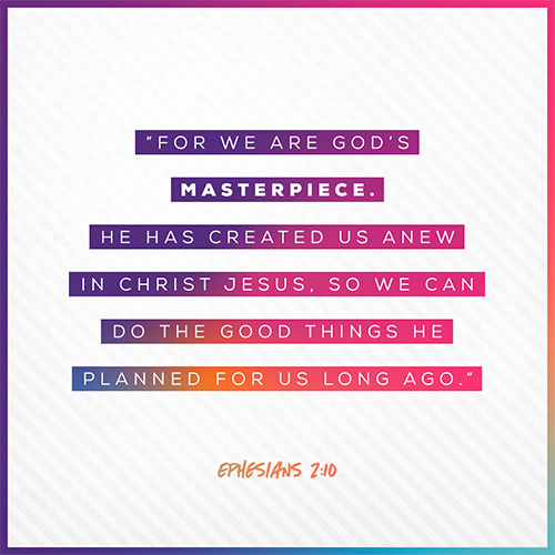 """""""For we are God's masterpiece. He has created us anew in Christ Jesus, so we can do the good things he planned for us long ago."""" - Ephesians 2:10"""