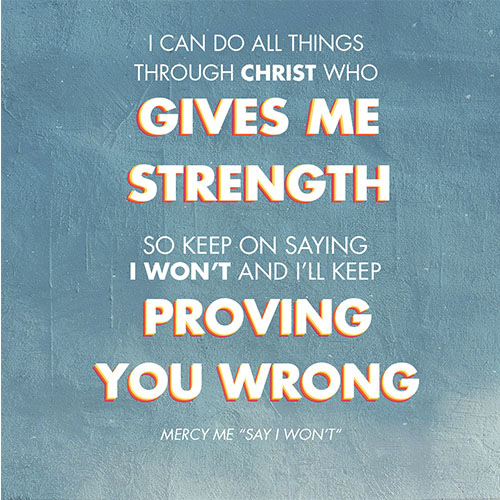 """I can do all things Through Christ who gives me strength So keep on saying I won't And I'll keep proving you wrong -MercyMe """"Say I Won"""