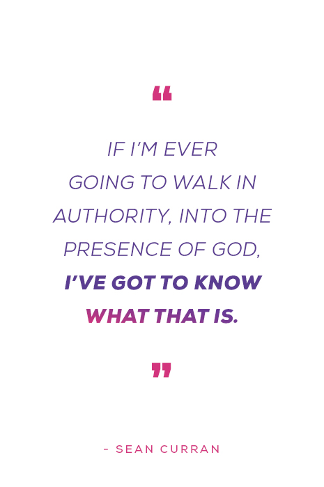 """""""If I'm ever going to walk in authority, into the presence of God, I've got to know what that is"""" - Sean Curran"""