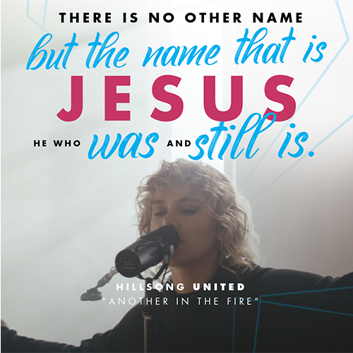 """There is no other name But the Name that is Jesus He who was and still is -Hillsong UNITED """"Another In The Fire"""""""