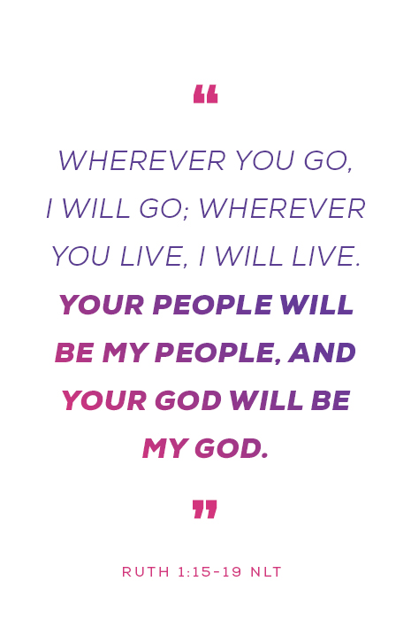 """Wherever you go, I will go; wherever you live, I will live. Your people will be my people, and your God will be my God."" - Ruth 1:15-19"