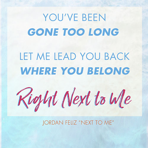 """You've been gone too long  Let me lead you back where you belong  Right next to me -Jordan Feliz """"Next To Me"""""""