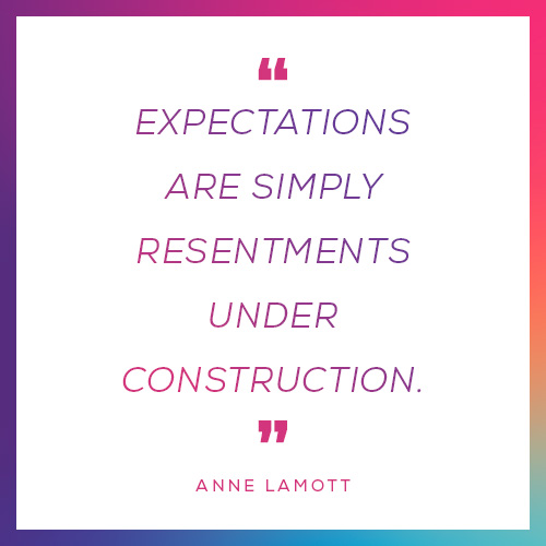 """""""Expectations are simply resentments under construction."""""""