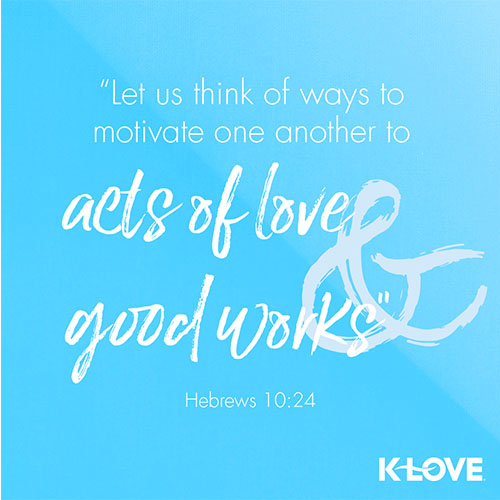 """""""Let us think of ways to motivate one another to acts of love and good works. """" - Hebrews 10:24"""