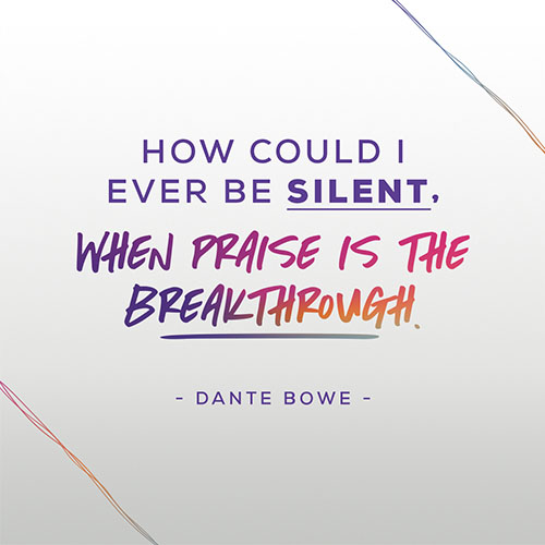 How could I. ever be silent, when praise is the Breakthrough.