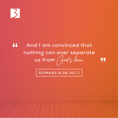 Romans 8:38 (NLT) – And I am convinced that nothing can ever separate us from God's love.