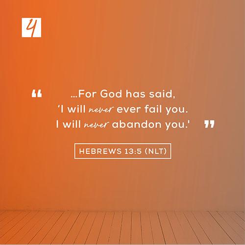 "Hebrews 13:5 (NLT)– ""…For God has said, 'I will never fail you. I will never abandon you."