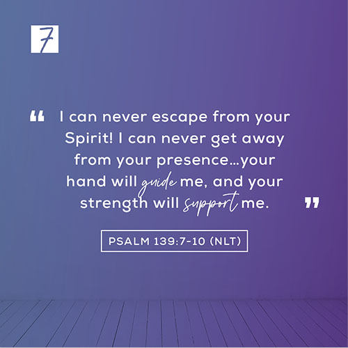 """Psalm 139:7-10 (NLT)- """"I can never escape from your Spirit! I can never get away from your presence…your hand will guide me, and your strength will support me."""""""