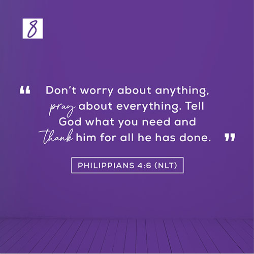 """Philippians 4:6 (NLT) – """"Don't worry about anything, pray about everything. Tell God what you need and thank him for all he has done."""""""