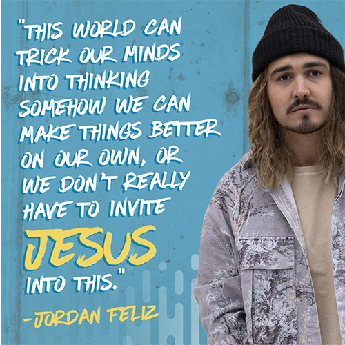 """""""This world can trick our minds into thinking somehow we can make things better on our own, or we don't really have to invite Jesus into this."""" -Jordan Feliz"""