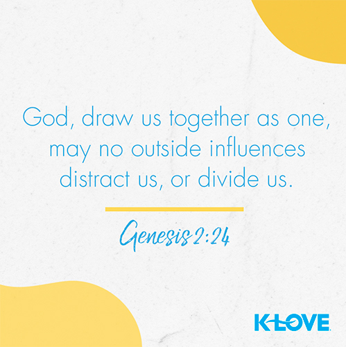 God, draw us together as one, may no outside influences distract us, or divide us. – Genesis 2:24