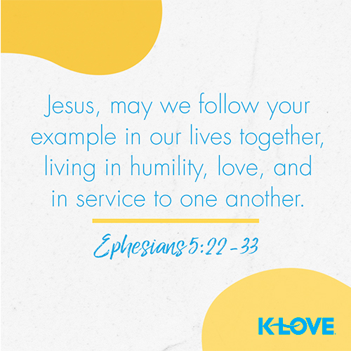 Jesus, may we follow your example in our lives together, living in humility, love, and in service to one another.  – Ephesians 5:22-33