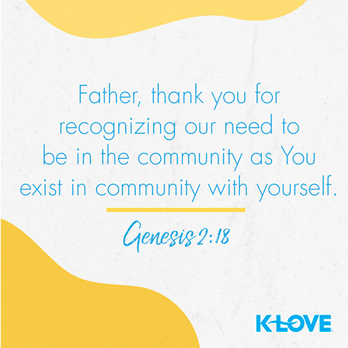 Father, thank you for recognizing our need to be in the community as You exist in community with yourself.  – Genesis 2:18