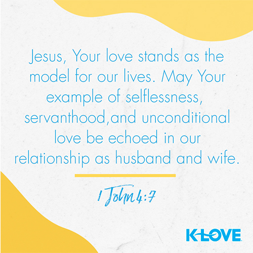 Jesus, Your love stands as the model for our lives. May Your example of selflessness, servanthood, and unconditional love be echoed in our relationship as husband and wife. - 1 John 4:7