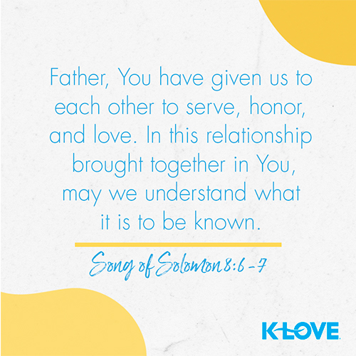 Father, You have given us to each other to serve, honor, and love. In this relationship, brought together in You, may we understand what it is to be known.  – Song of Solomon 8:6-7