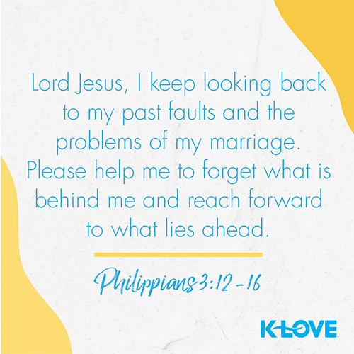 Lord Jesus, I keep looking back to my past faults and the problems of my marriage. Please help me to forget what is behind me and reach forward to what lies ahead.  – Philippians 3:12-16