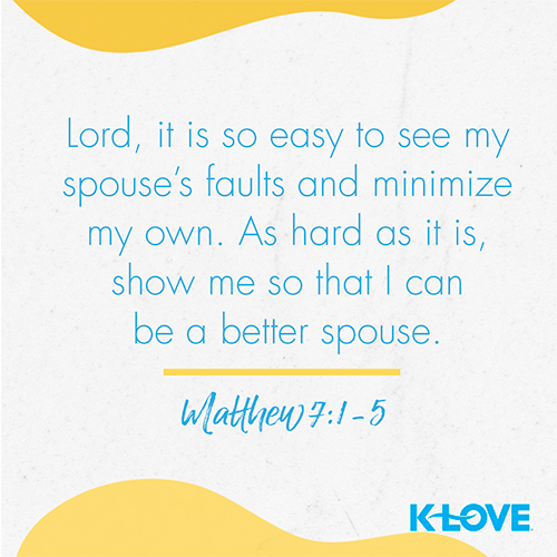 Lord, it is so easy to see my spouse's faults and minimize my own. As hard as it is, show me so that I can be a better spouse.  – Matthew 7:1-5