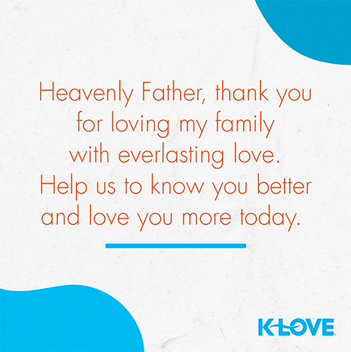 Heavenly Father, thank you for loving my family with everlasting love. Help us to know you better and love you more today.