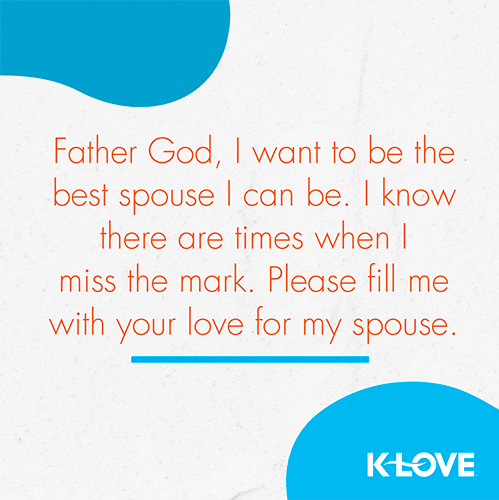 Father God, I want to be the best spouse I can be. I know there are times when I miss the mark. Please fill me with your love for my spouse.