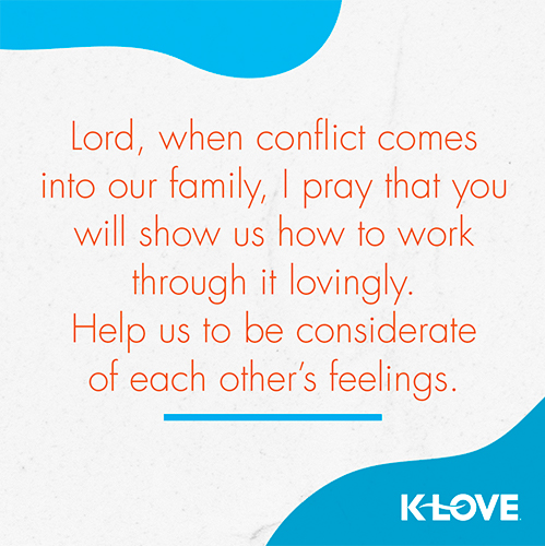 Lord, when conflict comes into our family, I pray that you will show us how to work through it lovingly. Help us to be considerate of each other's feelings.