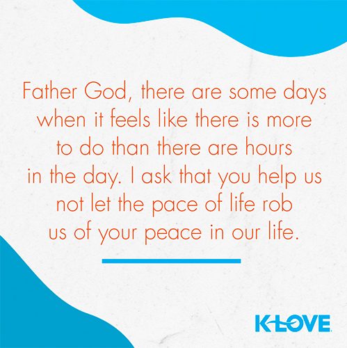 Father God, there are some days when it feels like there is more to do than there are hours in the day. I ask that you help us not let the pace of life rob us of your peace in our life.