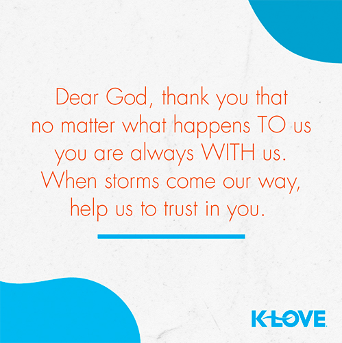 Dear God, thank you that no matter what happens TO us you are always WITH us. When storms come our way, help us to trust in you.