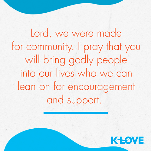 Lord, we were made for community. I pray that you will bring godly people into our lives who we can lean on for encouragement and support.