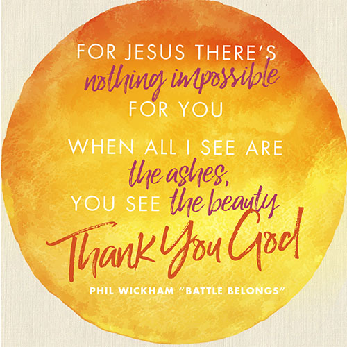 """For Jesus there's nothing Impossible for You When all I see are the ashes You see the beauty (thank You God)  -Phil Wickham """"Battle Belongs"""""""