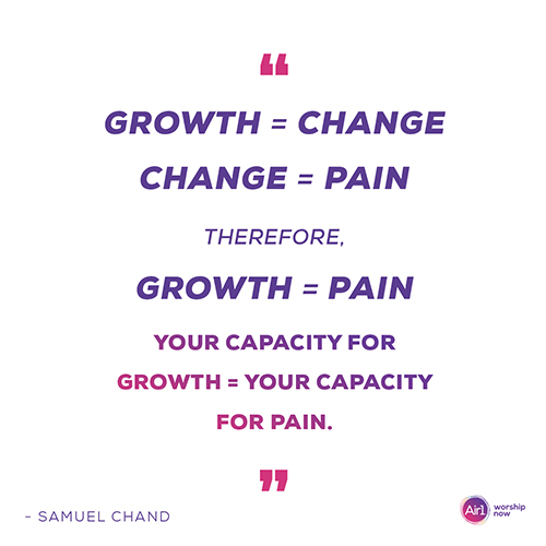 """""""Growth = change Change = pain Therefore, growth = pain Your capacity for growth = Your capacity for pain"""" - Samuel Chand"""