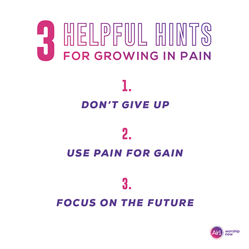 3 Helpful Hints for Growing in Pain: 1. Don't give up 2. Use pain for gain 3. Focus on the future